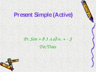 Present Simple (Active) Pr. Sim = в 3 л.ед.ч. + - S Do/Does