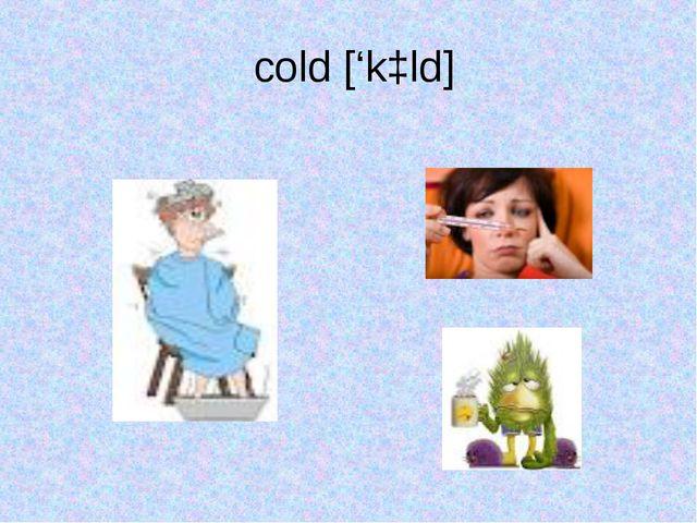 cold ['kɔld]
