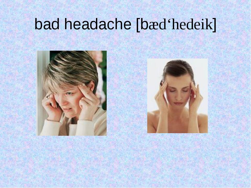 bad headache [bæd'hedeik]