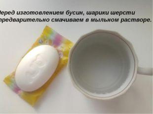 Перед изготовлением бусин, шарики шерсти предварительно смачиваем в мыльном р