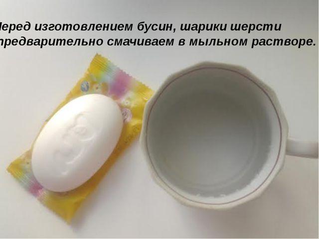 Перед изготовлением бусин, шарики шерсти предварительно смачиваем в мыльном р...