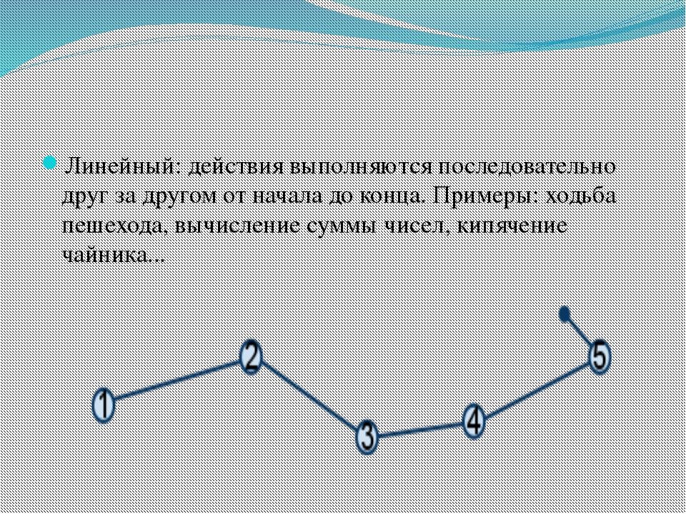 Линейный: действия выполняются последовательно друг за другом от начала до к...