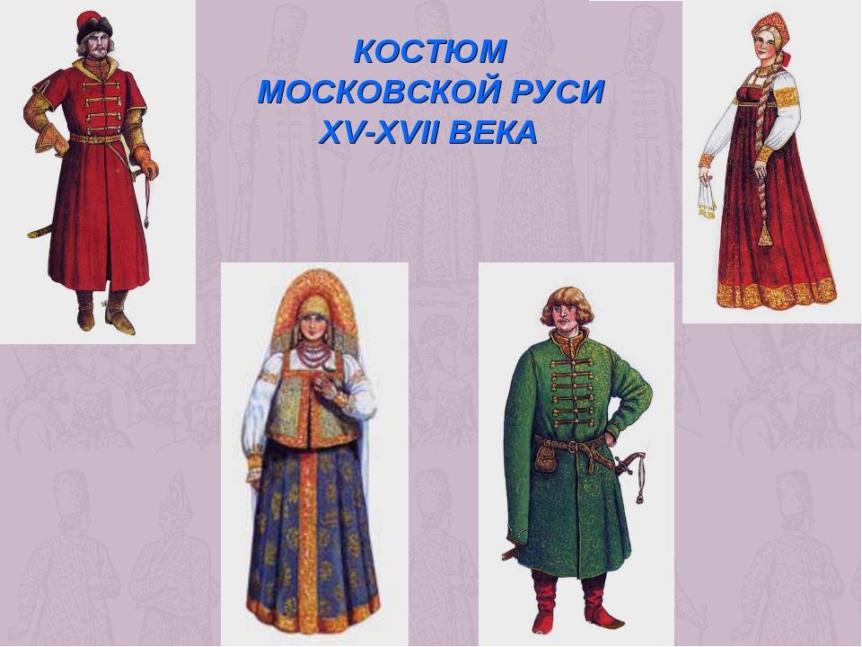 КОСТЮМ МОСКОВСКОЙ РУСИ XV-XVII ВЕКА