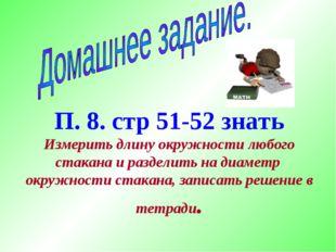 П. 8. стр 51-52 знать Измерить длину окружности любого стакана и разделить на