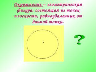 Окружность – геометрическая фигура, состоящая из точек плоскости, равноудален