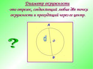 Диаметр окружности -это отрезок, соединяющий любые две точки окружности и про