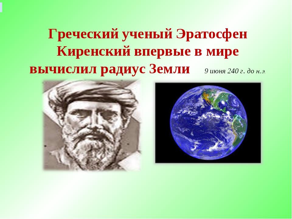 Греческий ученый Эратосфен Киренский впервые в мире вычислил радиус Земли 9...