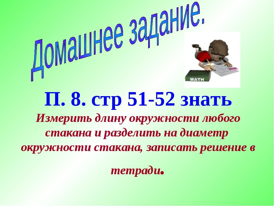 П. 8. стр 51-52 знать Измерить длину окружности любого стакана и разделить на...