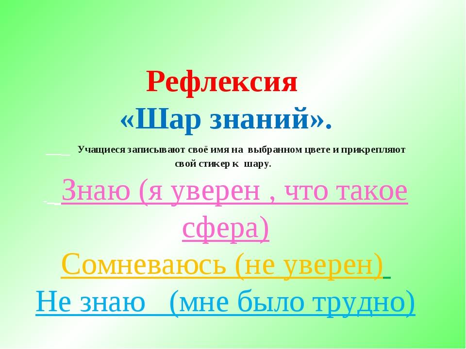 Рефлексия «Шар знаний».    Учащиеся записывают своё имя на выбранном цве...