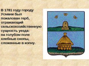 В 1781 году городу Усмани был пожалован герб, отражающий сельскохозяйственную