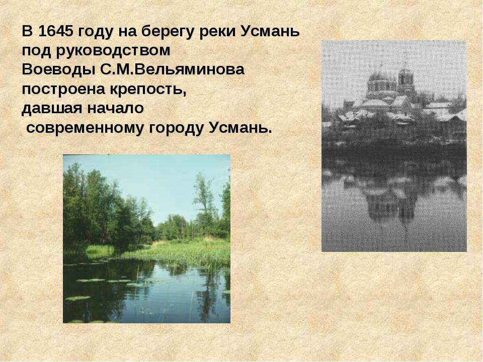 В 1645 году на берегу реки Усмань под руководством Воеводы С.М.Вельяминова по...