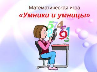 Математическая игра «Умники и умницы»