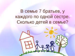 В семье 7 братьев, у каждого по одной сестре. Сколько детей в семье?