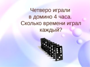 Четверо играли в домино 4 часа. Сколько времени играл каждый?