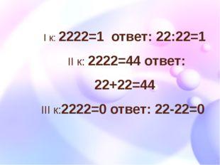 I к: 2222=1 ответ: 22:22=1 II к: 2222=44 ответ: 22+22=44 III к:2222=0 ответ: