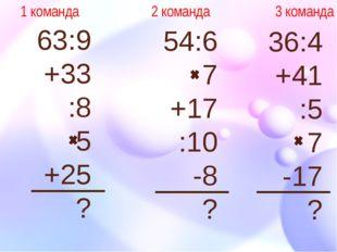 63:9 +33 :8 5 +25 ? 54:6 7 +17 :10 -8 ? 36:4 +41 :5 7 -17 ? 1 команда 2 коман