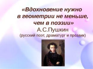 «Вдохновение нужно в геометрии не меньше, чем в поэзии» А.С.Пушкин (русский п