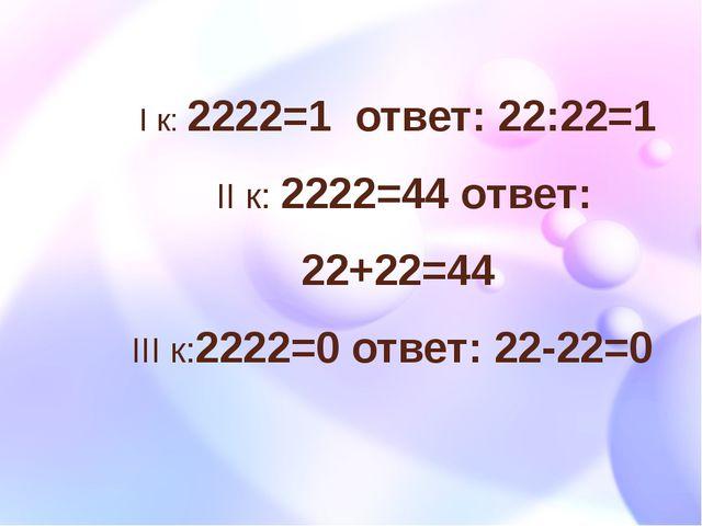 I к: 2222=1 ответ: 22:22=1 II к: 2222=44 ответ: 22+22=44 III к:2222=0 ответ:...
