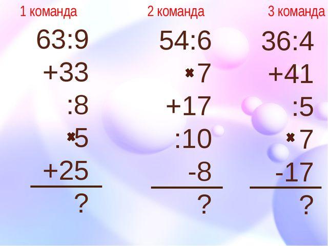 63:9 +33 :8 5 +25 ? 54:6 7 +17 :10 -8 ? 36:4 +41 :5 7 -17 ? 1 команда 2 коман...