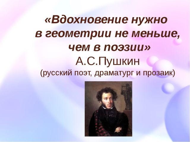 «Вдохновение нужно в геометрии не меньше, чем в поэзии» А.С.Пушкин (русский п...