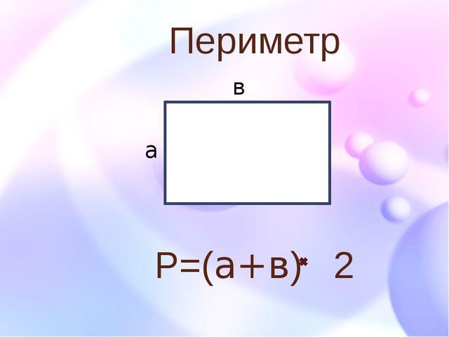 Периметр Р=(а+в) 2 а в