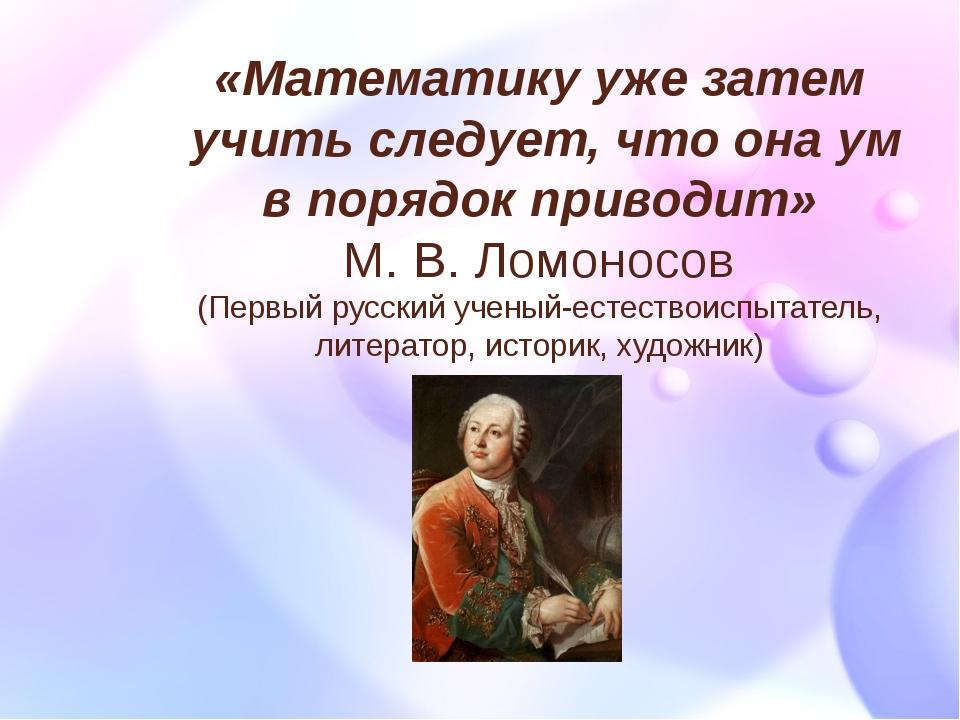 «Математику уже затем учить следует, что она ум в порядок приводит» М. В. Лом...