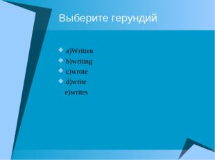 Выберите герундий a)Written b)writing c)wrote d)write e)writes