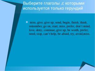 Выберите глаголы ,с которыми используется только герундий miss, give, give up