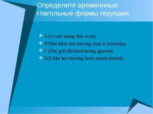 Определите временнные глагольные формы герундия A)Avoid using this word. B)Sh