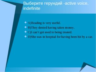 Выберите герундий -active voice, indefinite A)Reading is very useful. B)They