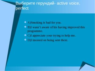Выберите герундий- active voice, perfect A)Smoking is bad for you. B)I wasn't