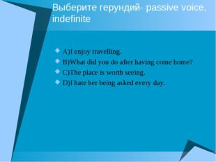 Выберите герундий- passive voice, indefinite A)I enjoy travelling. B)What did