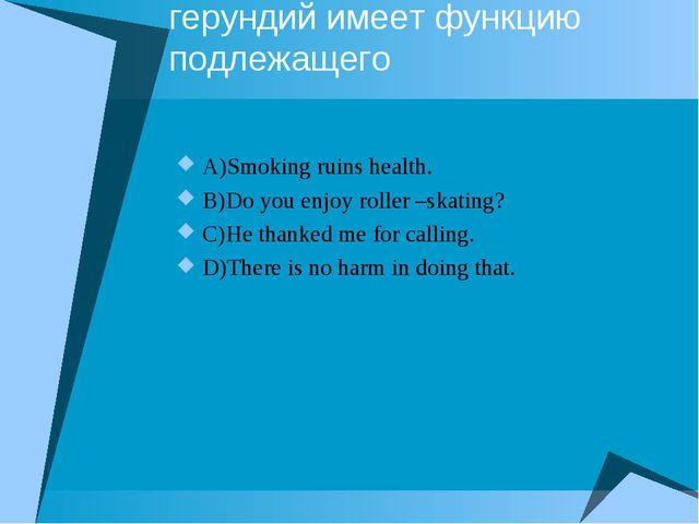 Выберите предложение, где герундий имеет функцию подлежащего A)Smoking ruins...