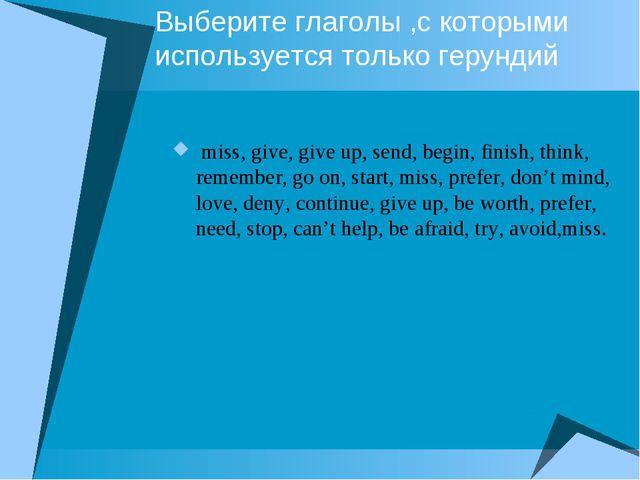 Выберите глаголы ,с которыми используется только герундий miss, give, give up...