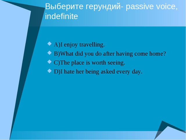 Выберите герундий- passive voice, indefinite A)I enjoy travelling. B)What did...