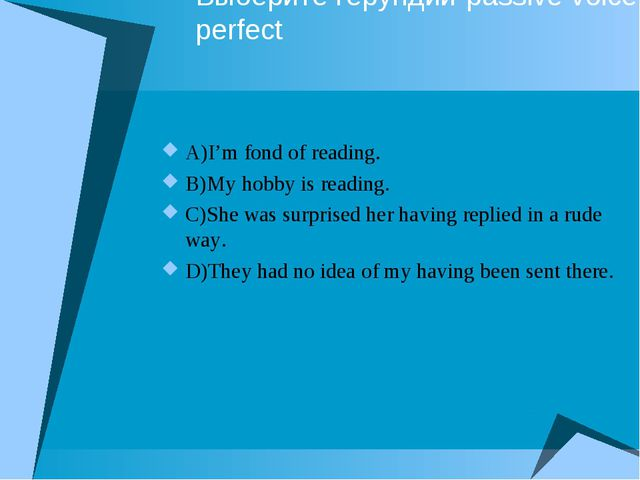 Выберите герундий-passive voice, perfect A)I'm fond of reading. B)My hobby is...