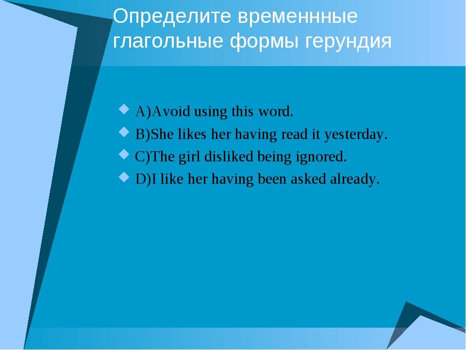 Определите временнные глагольные формы герундия A)Avoid using this word. B)Sh...