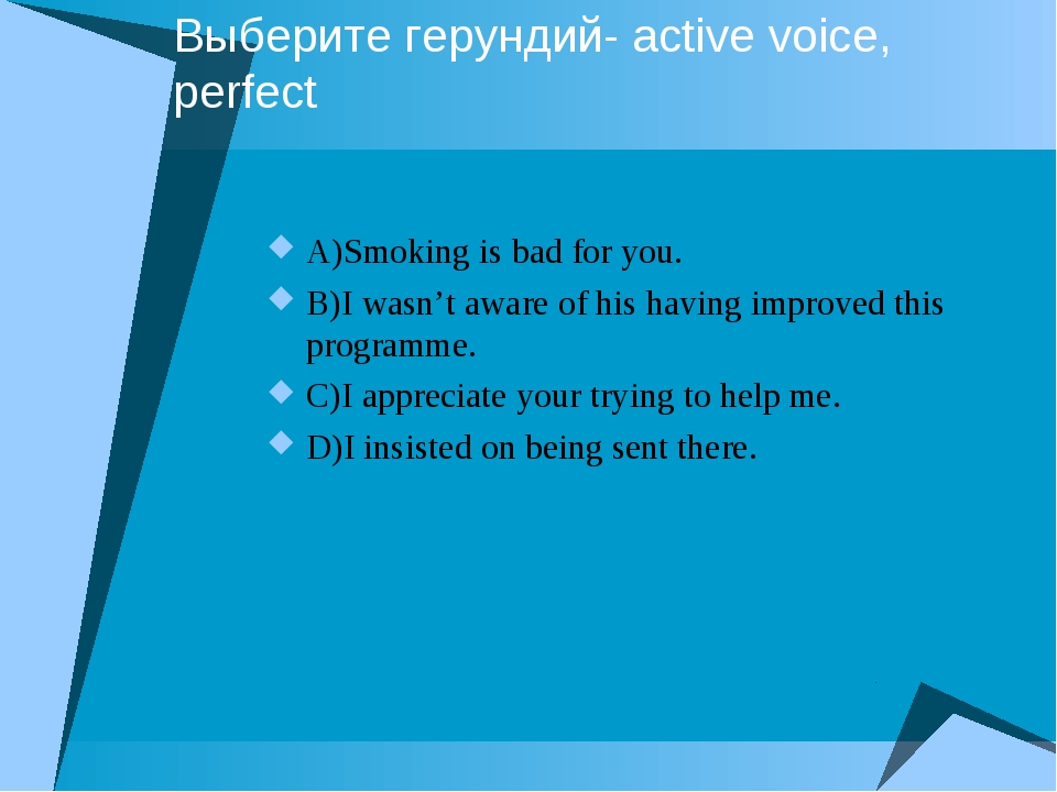 Выберите герундий- active voice, perfect A)Smoking is bad for you. B)I wasn't...