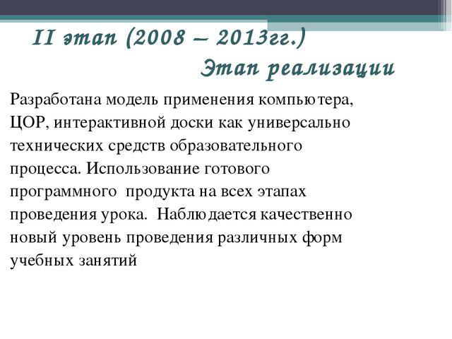 II этап (2008 – 2013гг.) Этап реализации Разработана модель применения компью...