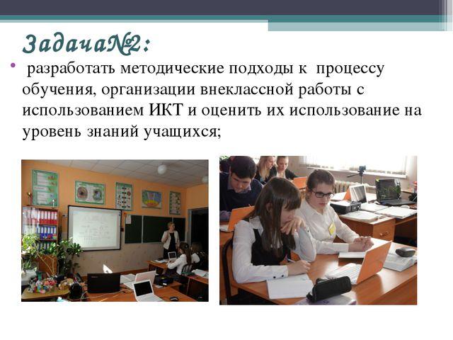 Задача№2: разработать методические подходы к процессу обучения, организации в...