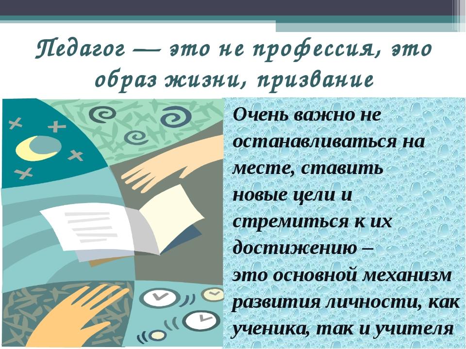 Педагог — это не профессия, это образ жизни, призвание Очень важно не останав...
