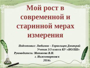 Мой рост в современной и старинной мерах измерения Подготовил: Любимов – Горк