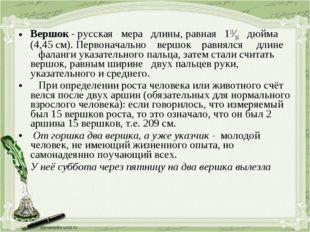 Вершок - русская мера длины, равная 111⁄16 дюйма (4,45 см). Первоначально вер