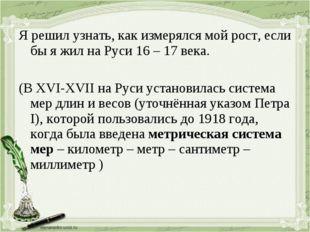 Я решил узнать, как измерялся мой рост, если бы я жил на Руси 16 – 17 века. (