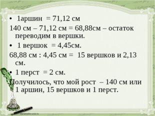 1аршин = 71,12 см 140 см – 71,12 см = 68,88см – остаток переводим в вершки.