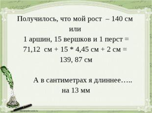 Получилось, что мой рост – 140 см или 1 аршин, 15 вершков и 1 перст = 71,12