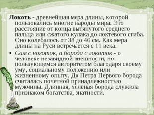 Локоть - древнейшая мера длины, которой пользовались многие народы мира. Это