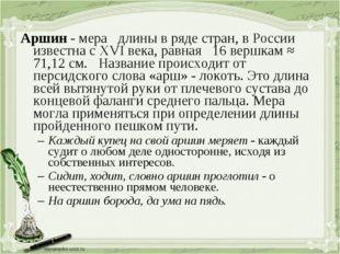 Аршин - мера длины в ряде стран, в России известна с XVI века, равная 16 верш