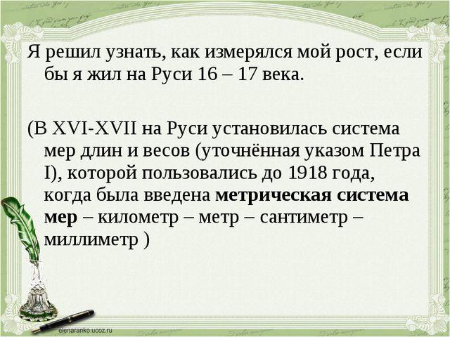 Я решил узнать, как измерялся мой рост, если бы я жил на Руси 16 – 17 века. (...
