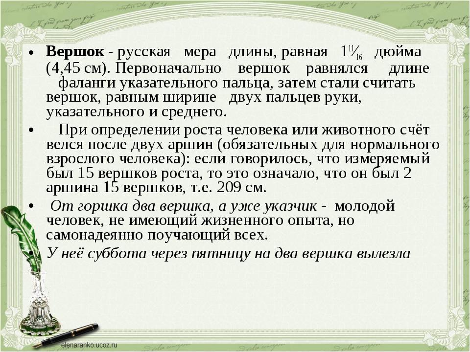 Вершок - русская мера длины, равная 111⁄16 дюйма (4,45 см). Первоначально вер...